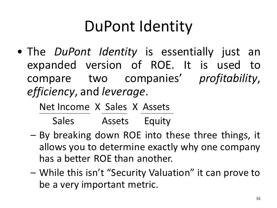 36 DuPont Identity The DuPont Identity is essentially just an expanded version of ROE. It is used to compare two companies profitability, efficiency,