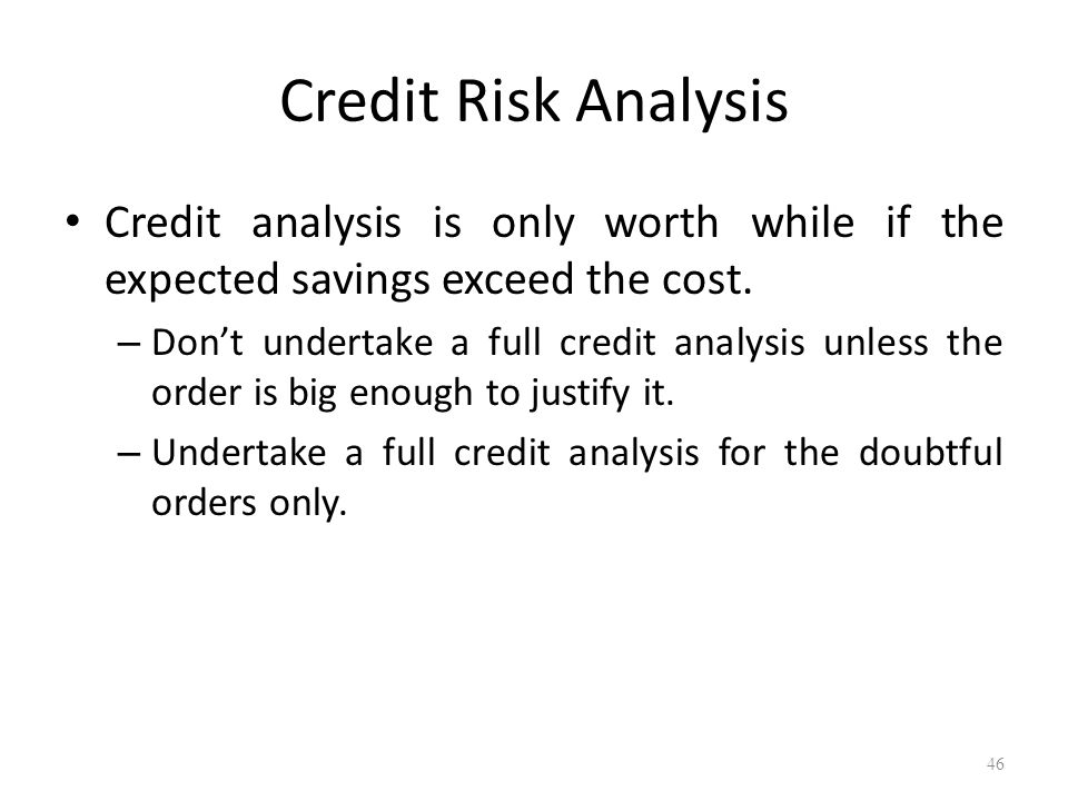 46 Credit Risk Analysis Credit analysis is only worth while if the expected savings exceed the cost. – Dont undertake a full credit analysis unless th