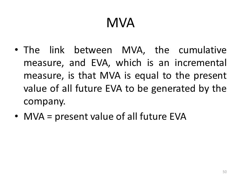 MVA The link between MVA, the cumulative measure, and EVA, which is an incremental measure, is that MVA is equal to the present value of all future EV