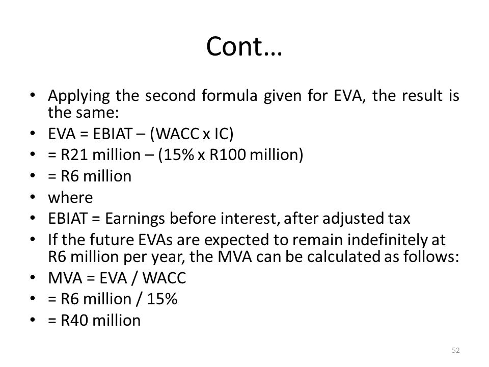 Cont… Applying the second formula given for EVA, the result is the same: EVA = EBIAT – (WACC x IC) = R21 million – (15% x R100 million) = R6 million w