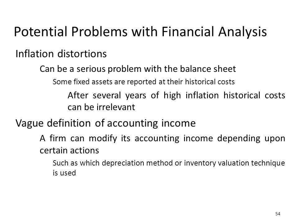 54 Potential Problems with Financial Analysis Inflation distortions Can be a serious problem with the balance sheet Some fixed assets are reported at