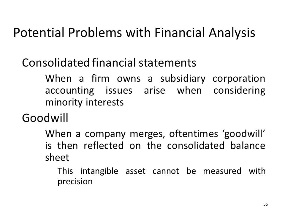 55 Potential Problems with Financial Analysis Consolidated financial statements When a firm owns a subsidiary corporation accounting issues arise when