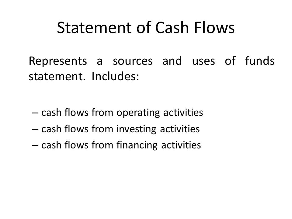 Statement of Cash Flows Represents a sources and uses of funds statement. Includes: – cash flows from operating activities – cash flows from investing