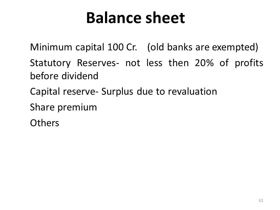 61 Balance sheet Minimum capital 100 Cr.(old banks are exempted) Statutory Reserves- not less then 20% of profits before dividend Capital reserve- Sur