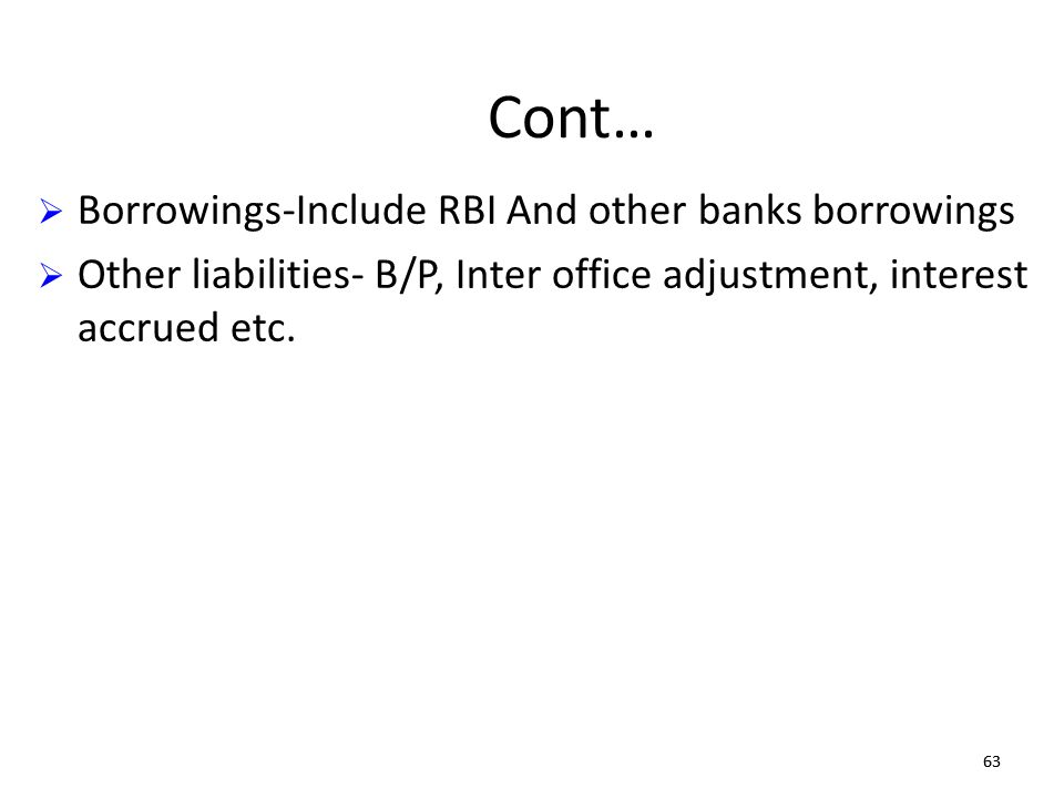 63 Cont… Borrowings-Include RBI And other banks borrowings Other liabilities- B/P, Inter office adjustment, interest accrued etc.