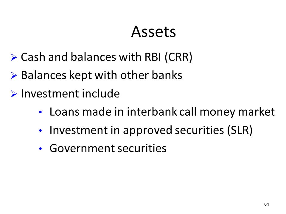 64 Assets Cash and balances with RBI (CRR) Balances kept with other banks Investment include Loans made in interbank call money market Investment in a