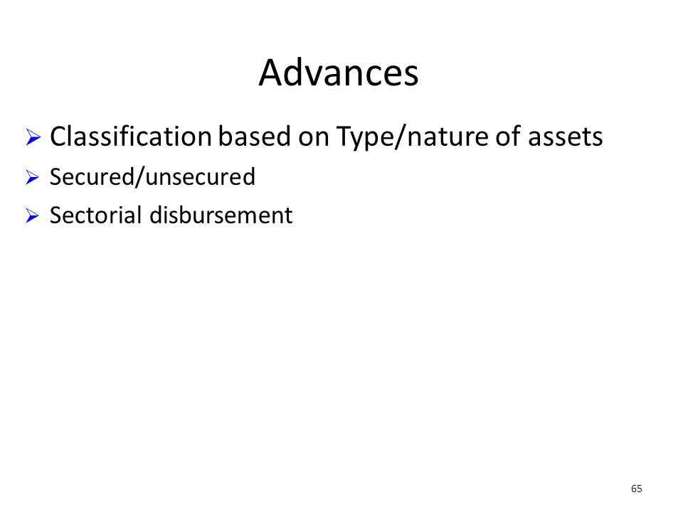 65 Advances Classification based on Type/nature of assets Secured/unsecured Sectorial disbursement