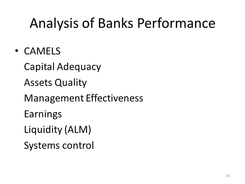 Analysis of Banks Performance CAMELS Capital Adequacy Assets Quality Management Effectiveness Earnings Liquidity (ALM) Systems control 66