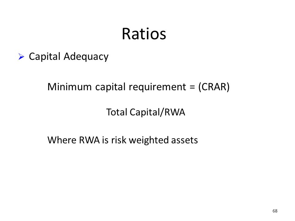 68 Ratios Capital Adequacy Minimum capital requirement = (CRAR) Total Capital/RWA Where RWA is risk weighted assets