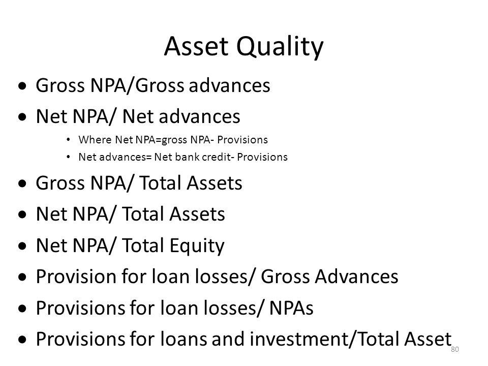 Asset Quality Gross NPA/Gross advances Net NPA/ Net advances Where Net NPA=gross NPA- Provisions Net advances= Net bank credit- Provisions Gross NPA/