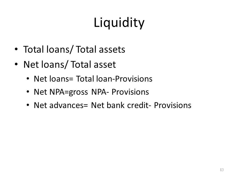 Liquidity Total loans/ Total assets Net loans/ Total asset Net loans= Total loan-Provisions Net NPA=gross NPA- Provisions Net advances= Net bank credi