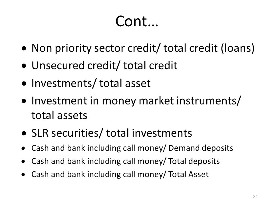 Cont… Non priority sector credit/ total credit (loans) Unsecured credit/ total credit Investments/ total asset Investment in money market instruments/