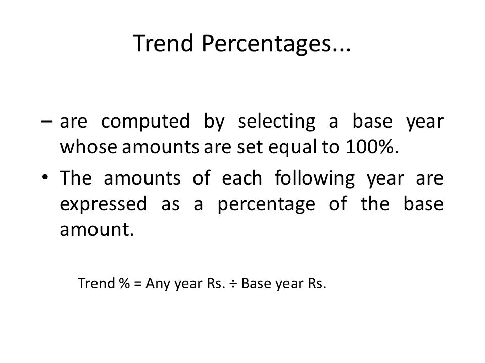 Trend Percentages... –are computed by selecting a base year whose amounts are set equal to 100%. The amounts of each following year are expressed as a