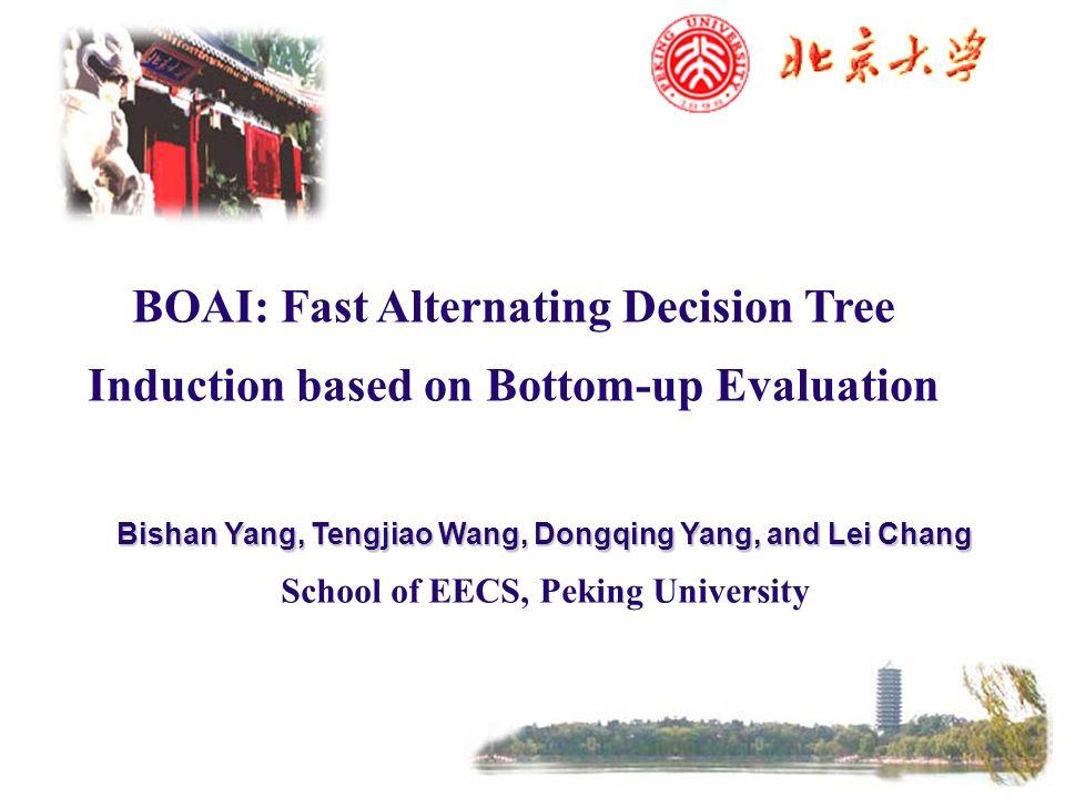 BOAI: Fast Alternating Decision Tree Induction based on Bottom-up Evaluation Bishan Yang, Tengjiao Wang, Dongqing Yang, and Lei Chang School of EECS,