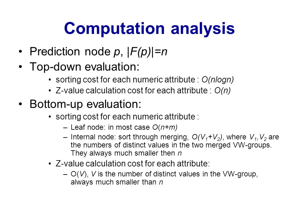 Computation analysis Prediction node p, |F(p)|=n Top-down evaluation: sorting cost for each numeric attribute : O(nlogn) Z-value calculation cost for
