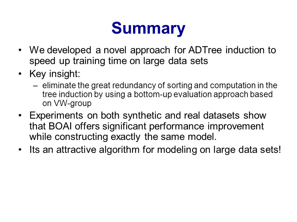 Summary We developed a novel approach for ADTree induction to speed up training time on large data sets Key insight: –eliminate the great redundancy o