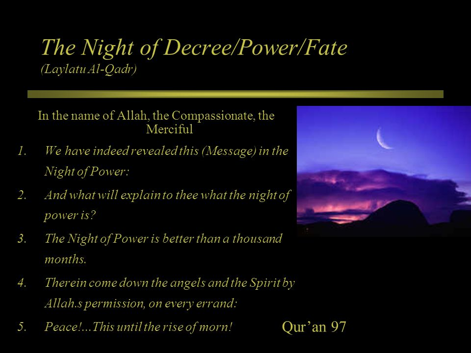 The Night of Decree/Power/Fate (Laylatu Al-Qadr) In the name of Allah, the Compassionate, the Merciful 1.We have indeed revealed this (Message) in the
