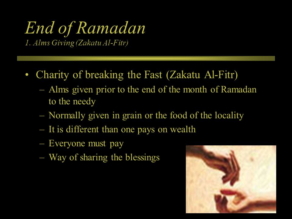 End of Ramadan 1. Alms Giving (Zakatu Al-Fitr) Charity of breaking the Fast (Zakatu Al-Fitr) –Alms given prior to the end of the month of Ramadan to t