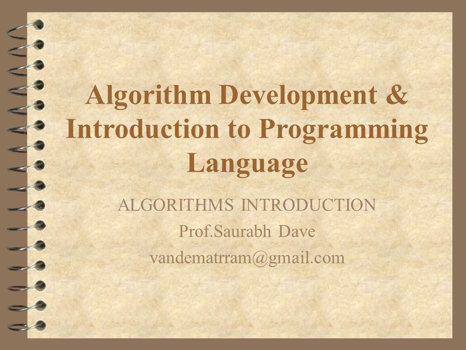 Algorithm Development & Introduction to Programming Language ALGORITHMS INTRODUCTION Prof.Saurabh Dave vandematrram@gmail.com