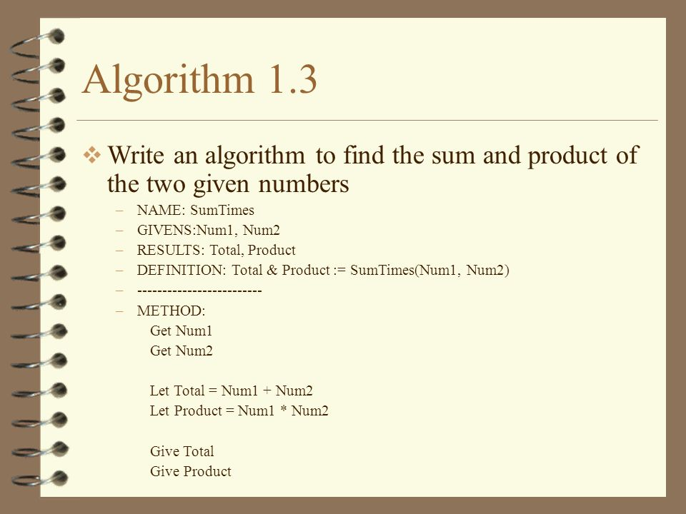 Algorithm 1.3 Write an algorithm to find the sum and product of the two given numbers –NAME: SumTimes –GIVENS:Num1, Num2 –RESULTS: Total, Product –DEF