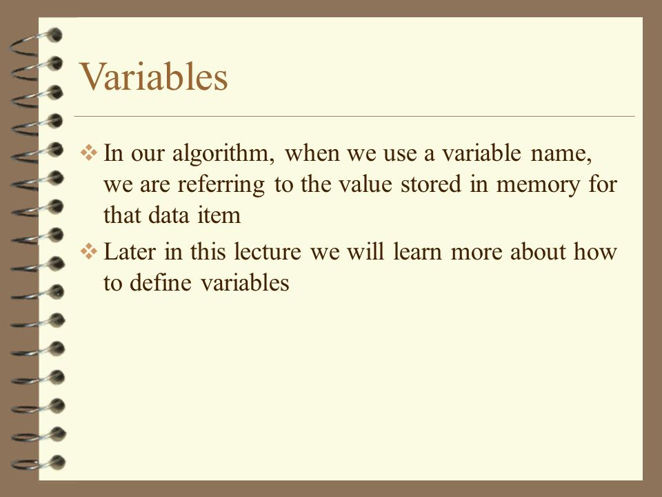 Variables In our algorithm, when we use a variable name, we are referring to the value stored in memory for that data item Later in this lecture we wi
