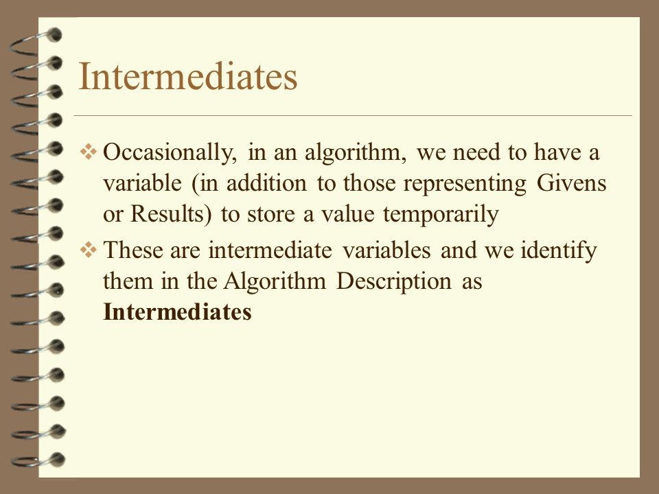 Intermediates Occasionally, in an algorithm, we need to have a variable (in addition to those representing Givens or Results) to store a value tempora