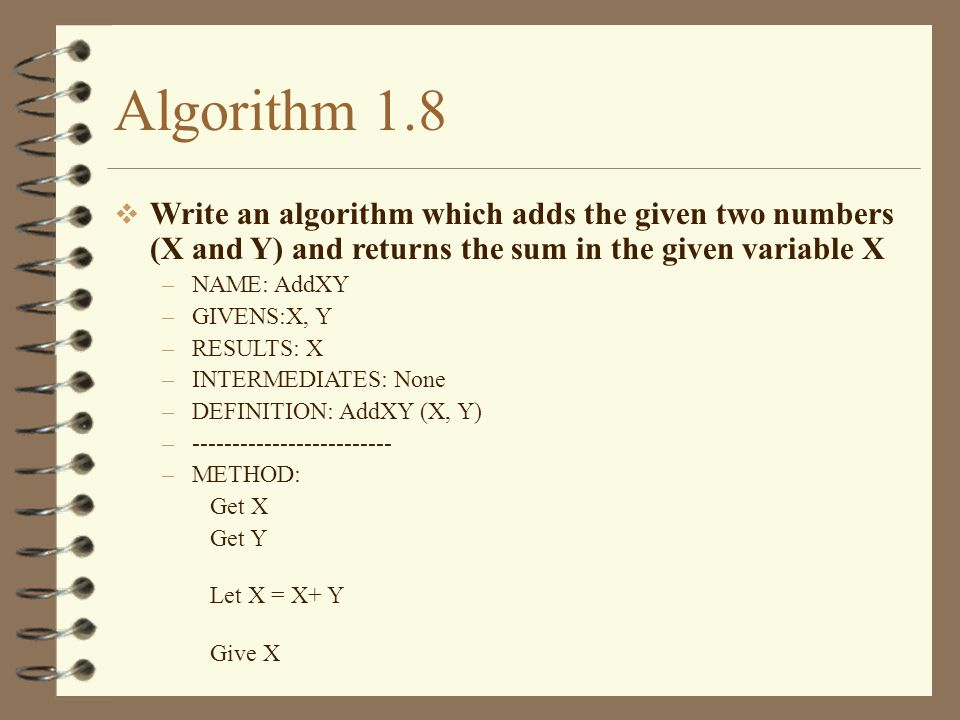 Algorithm 1.8 Write an algorithm which adds the given two numbers (X and Y) and returns the sum in the given variable X –NAME: AddXY –GIVENS:X, Y –RES
