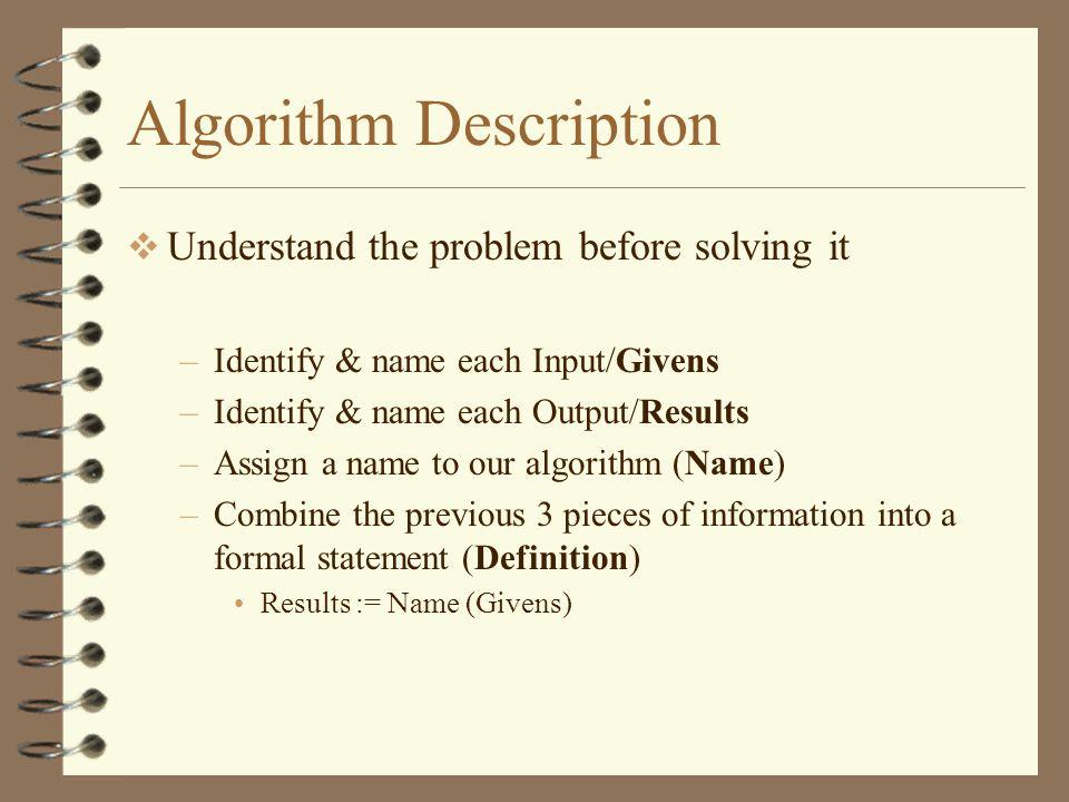 Algorithm Description Understand the problem before solving it –Identify & name each Input/Givens –Identify & name each Output/Results –Assign a name