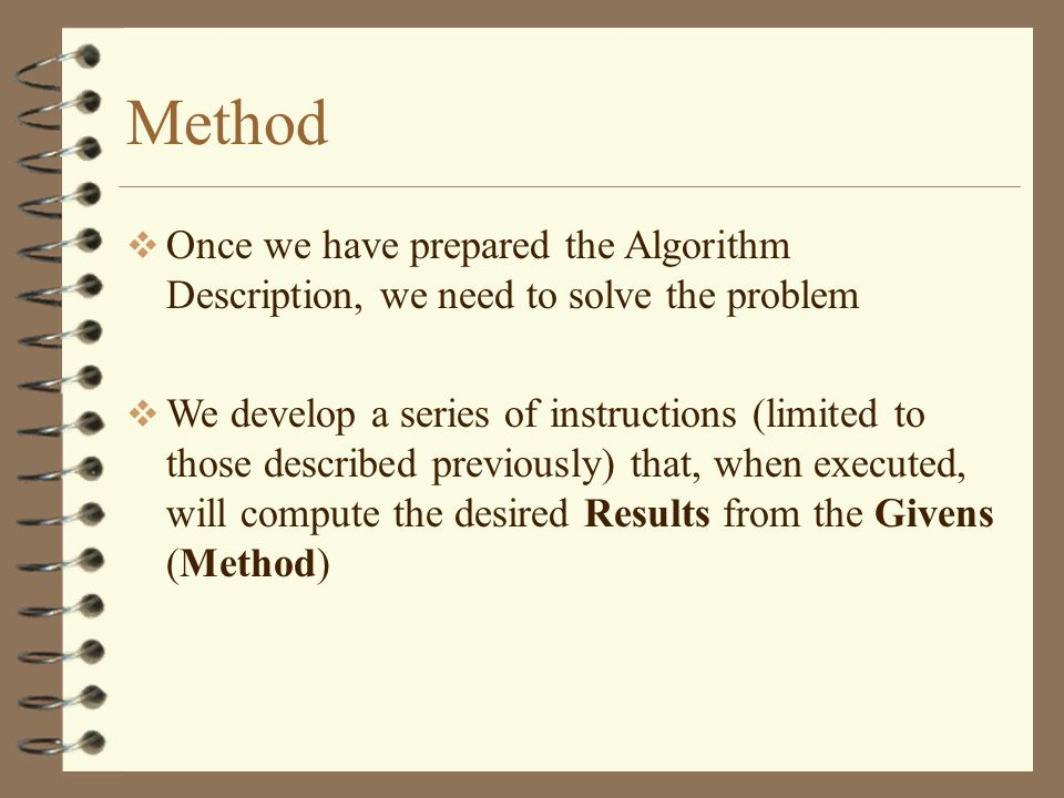 Method Once we have prepared the Algorithm Description, we need to solve the problem We develop a series of instructions (limited to those described p