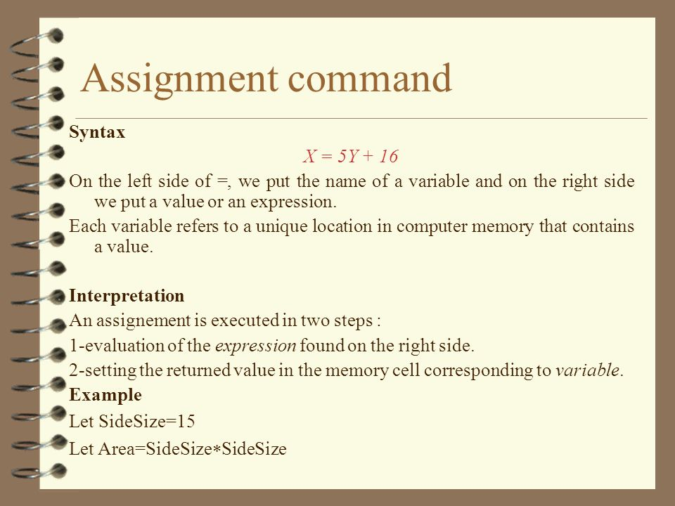 Assignment command Syntax X = 5Y + 16 On the left side of =, we put the name of a variable and on the right side we put a value or an expression. Each
