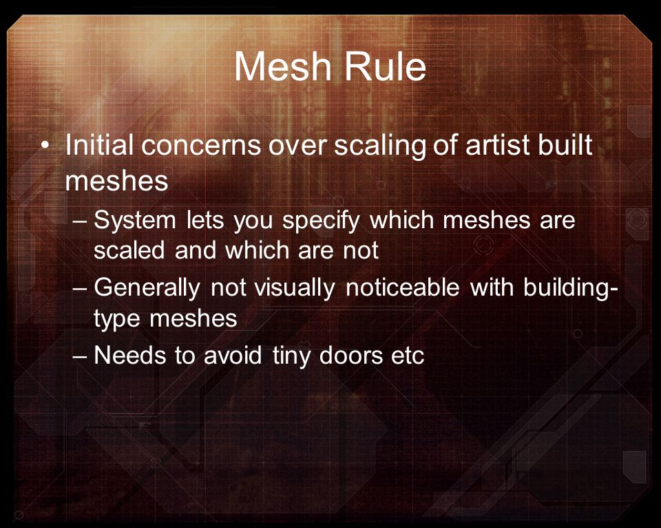 Mesh Rule Initial concerns over scaling of artist built meshes –System lets you specify which meshes are scaled and which are not –Generally not visua