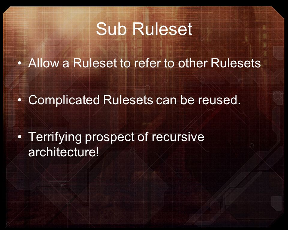 Sub Ruleset Allow a Ruleset to refer to other Rulesets Complicated Rulesets can be reused. Terrifying prospect of recursive architecture!