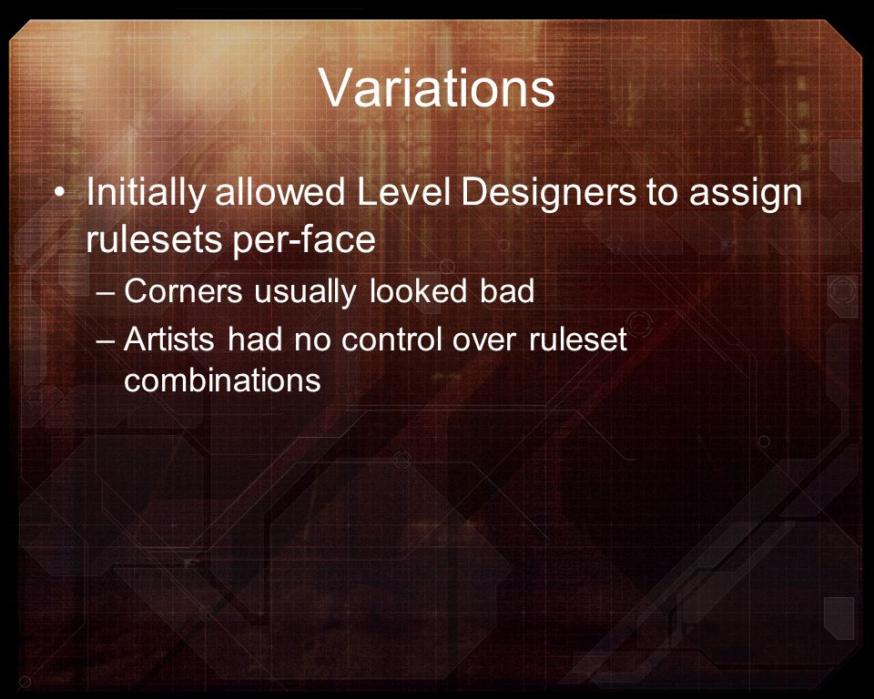 Variations Initially allowed Level Designers to assign rulesets per-face –Corners usually looked bad –Artists had no control over ruleset combinations