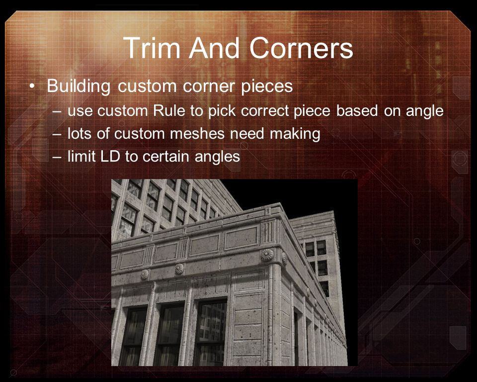 Trim And Corners Building custom corner pieces –use custom Rule to pick correct piece based on angle –lots of custom meshes need making –limit LD to c