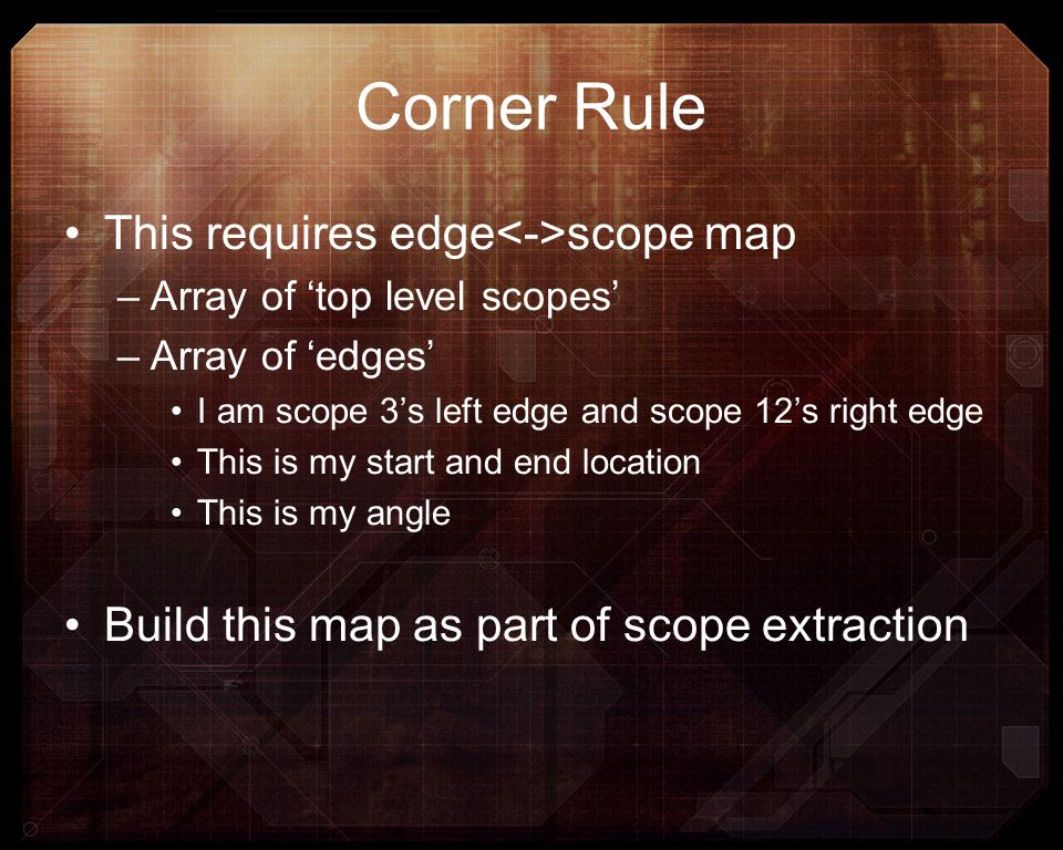 Corner Rule This requires edge scope map –Array of top level scopes –Array of edges I am scope 3s left edge and scope 12s right edge This is my start