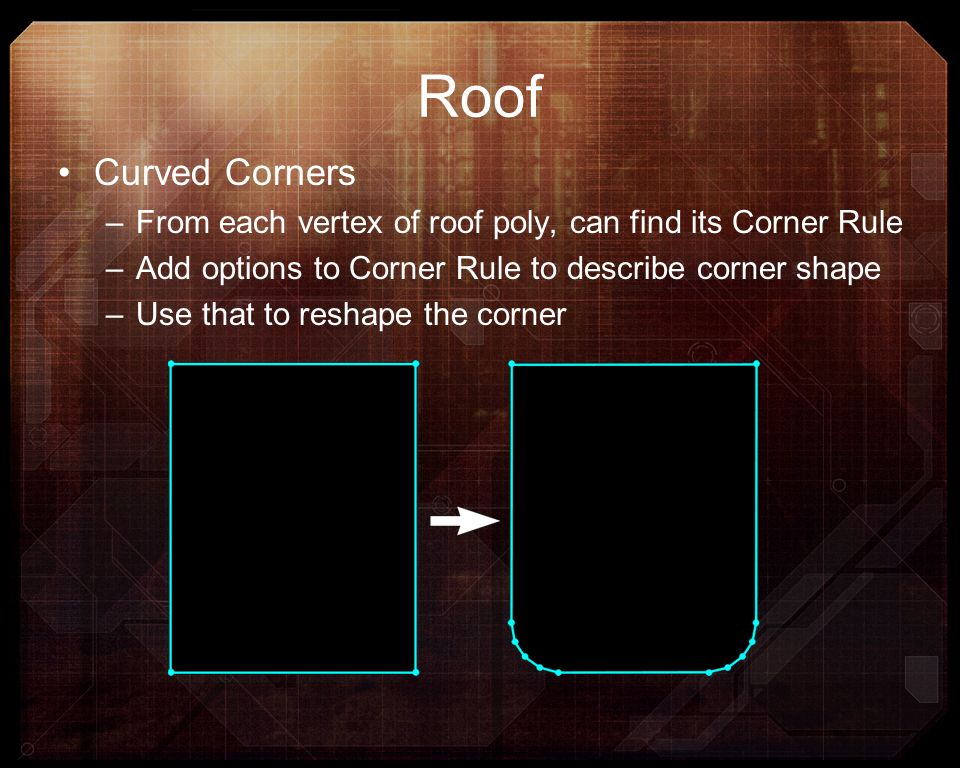 Roof Curved Corners –From each vertex of roof poly, can find its Corner Rule –Add options to Corner Rule to describe corner shape –Use that to reshape