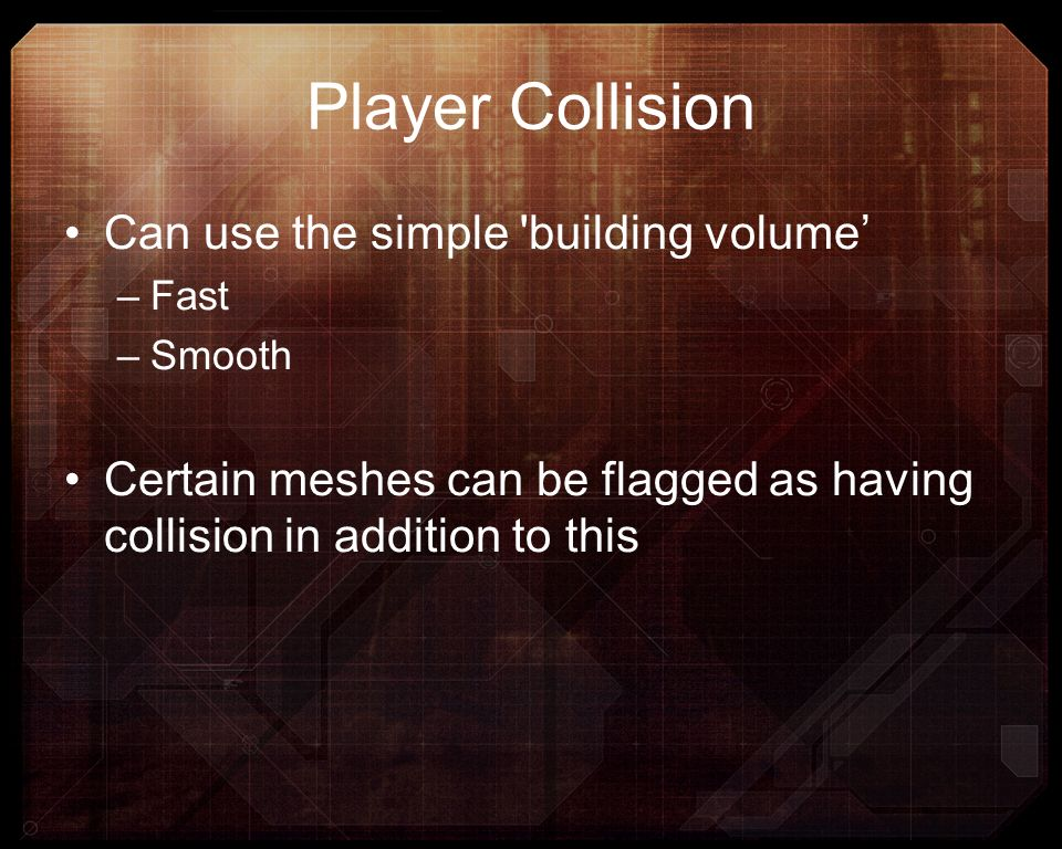 Player Collision Can use the simple 'building volume –Fast –Smooth Certain meshes can be flagged as having collision in addition to this