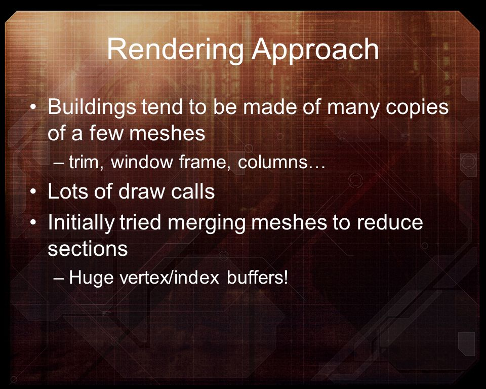 Rendering Approach Buildings tend to be made of many copies of a few meshes –trim, window frame, columns… Lots of draw calls Initially tried merging m