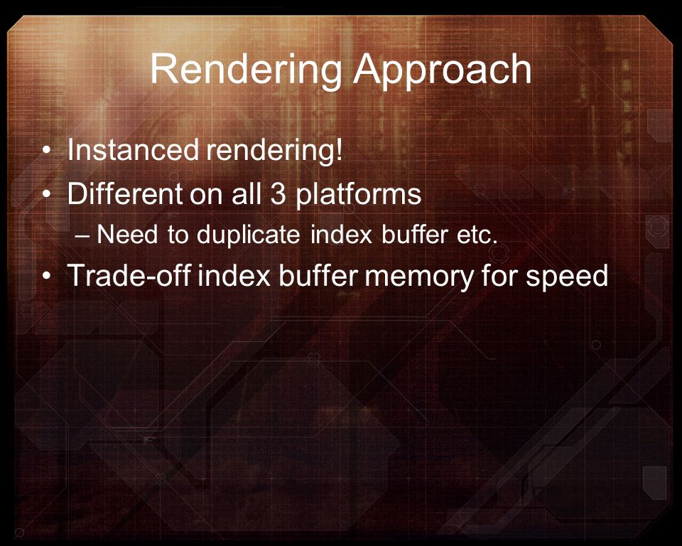 Rendering Approach Instanced rendering! Different on all 3 platforms –Need to duplicate index buffer etc. Trade-off index buffer memory for speed