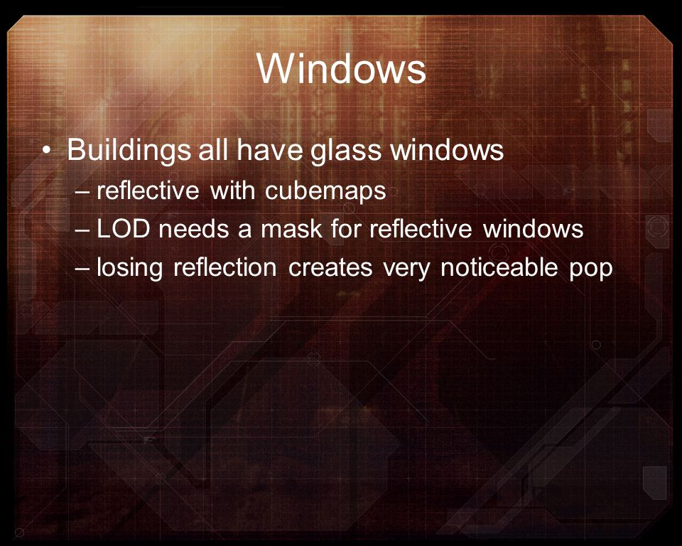 Windows Buildings all have glass windows –reflective with cubemaps –LOD needs a mask for reflective windows –losing reflection creates very noticeable