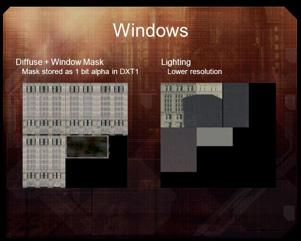 Windows Diffuse + Window Mask Mask stored as 1 bit alpha in DXT1 Lighting Lower resolution