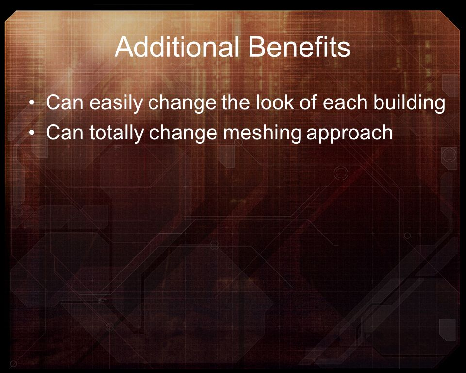 Additional Benefits Can easily change the look of each building Can totally change meshing approach