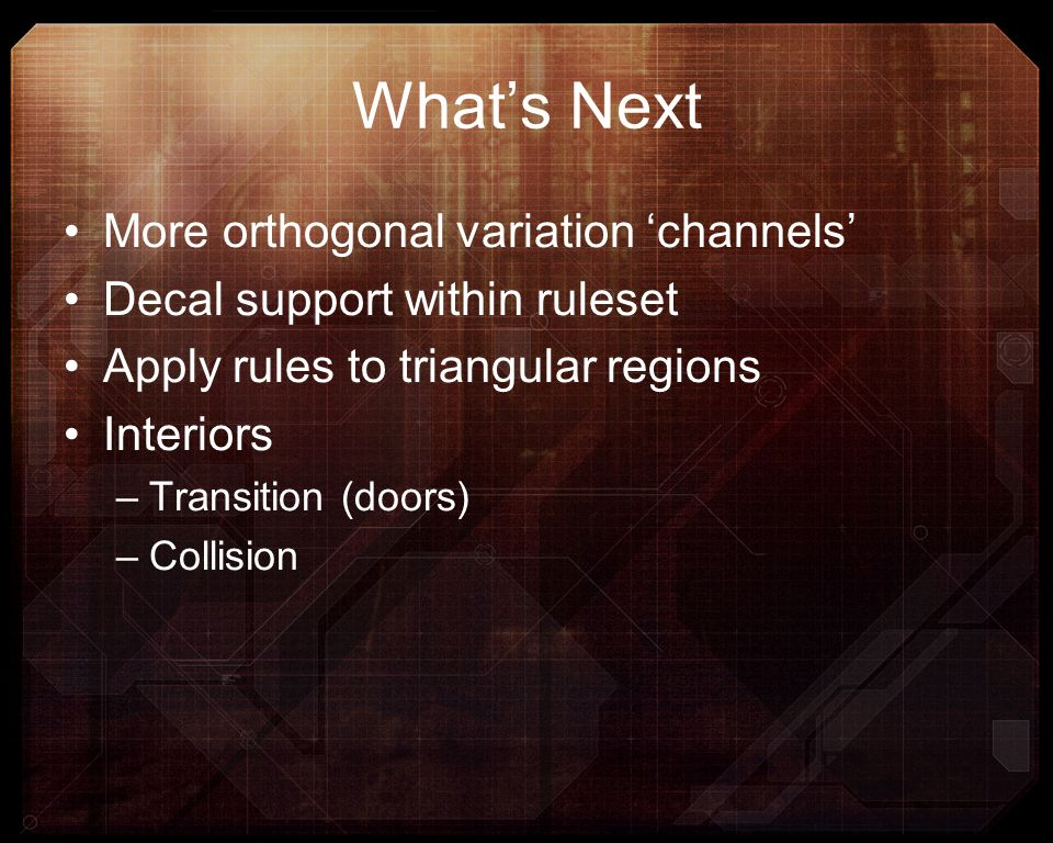 More orthogonal variation channels Decal support within ruleset Apply rules to triangular regions Interiors –Transition (doors) –Collision