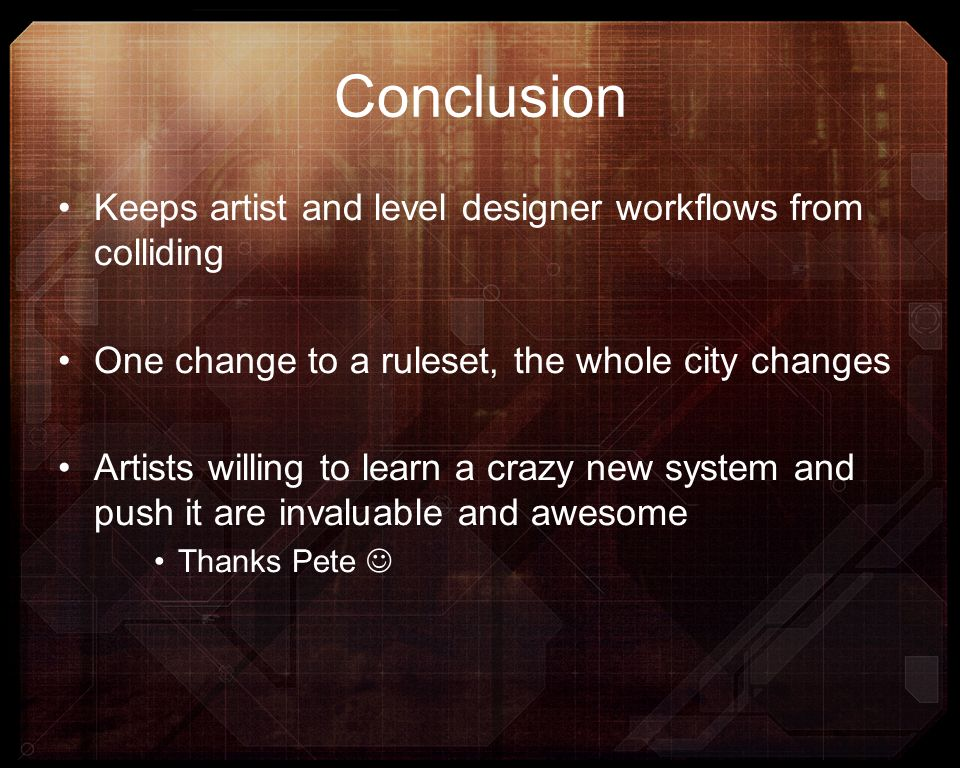 Conclusion Keeps artist and level designer workflows from colliding One change to a ruleset, the whole city changes Artists willing to learn a crazy n