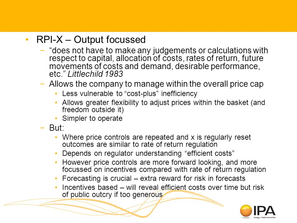 RPI-X – Output focussed does not have to make any judgements or calculations with respect to capital, allocation of costs, rates of return, future movements of costs and demand, desirable performance, etc.