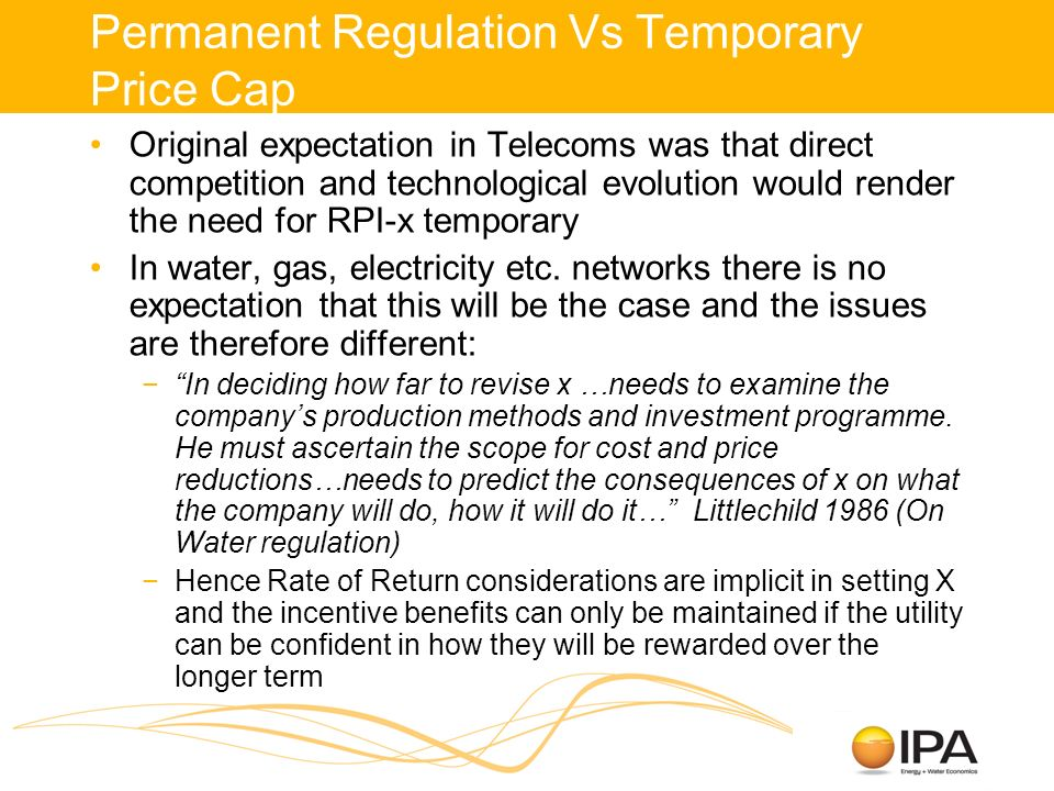 Permanent Regulation Vs Temporary Price Cap Original expectation in Telecoms was that direct competition and technological evolution would render the need for RPI-x temporary In water, gas, electricity etc.