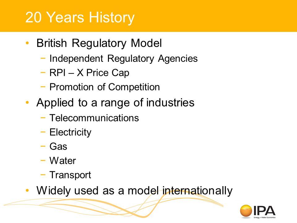 20 Years History British Regulatory Model Independent Regulatory Agencies RPI – X Price Cap Promotion of Competition Applied to a range of industries Telecommunications Electricity Gas Water Transport Widely used as a model internationally