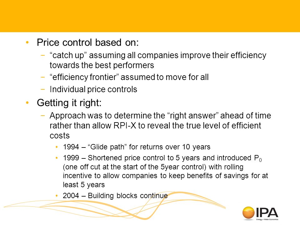 Price control based on: catch up assuming all companies improve their efficiency towards the best performers efficiency frontier assumed to move for all Individual price controls Getting it right: Approach was to determine the right answer ahead of time rather than allow RPI-X to reveal the true level of efficient costs 1994 – Glide path for returns over 10 years 1999 – Shortened price control to 5 years and introduced P 0 (one off cut at the start of the 5year control) with rolling incentive to allow companies to keep benefits of savings for at least 5 years 2004 – Building blocks continue