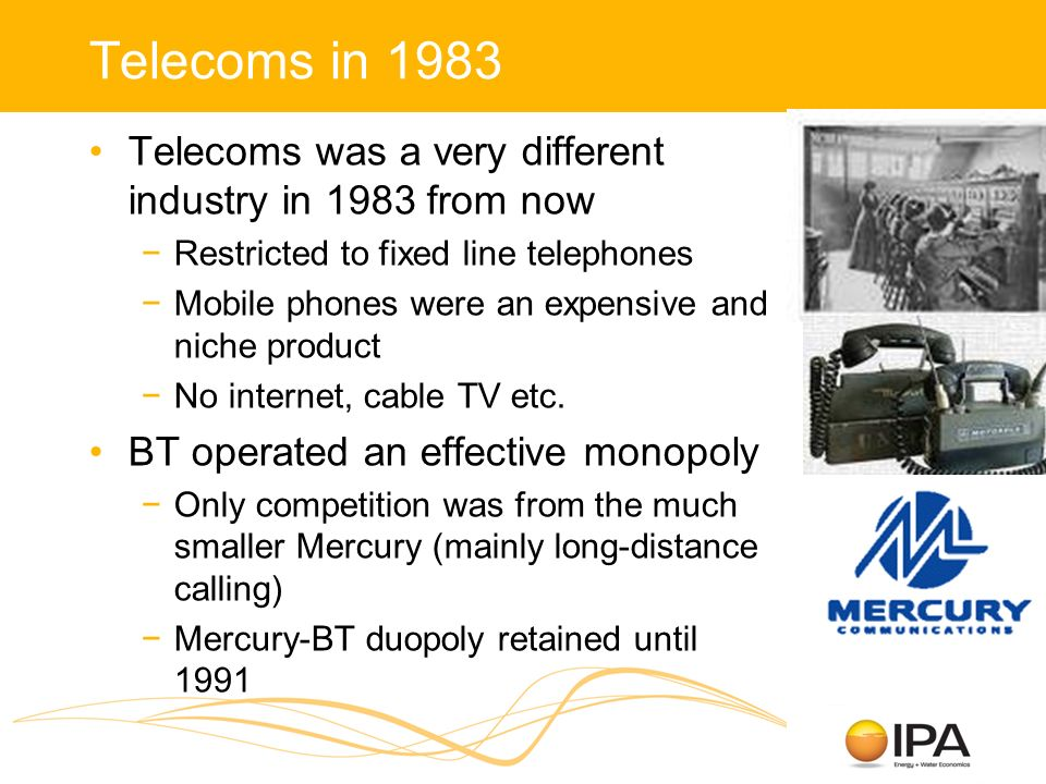 Telecoms in 1983 Telecoms was a very different industry in 1983 from now Restricted to fixed line telephones Mobile phones were an expensive and niche product No internet, cable TV etc.