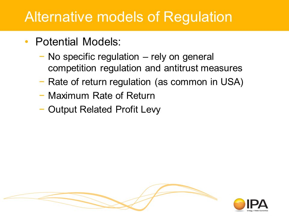Alternative models of Regulation Potential Models: No specific regulation – rely on general competition regulation and antitrust measures Rate of return regulation (as common in USA) Maximum Rate of Return Output Related Profit Levy